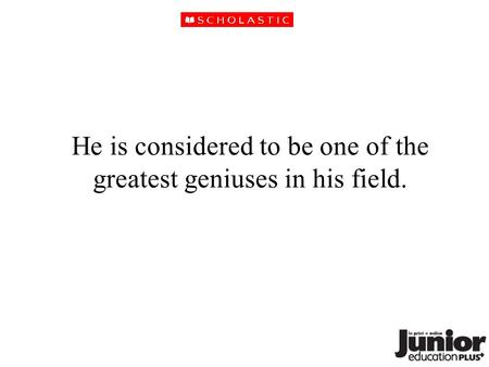 He is considered to be one of the greatest geniuses in his field.