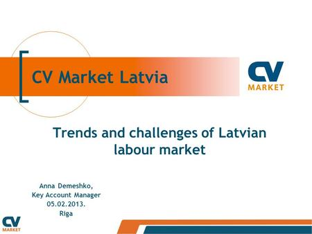 CV Market Latvia Trends and challenges of Latvian labour market Anna Demeshko, Key Account Manager 05.02.2013. Riga.