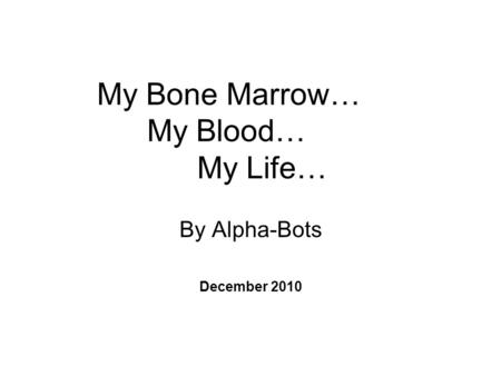 My Bone Marrow… My Blood… My Life… By Alpha-Bots December 2010.