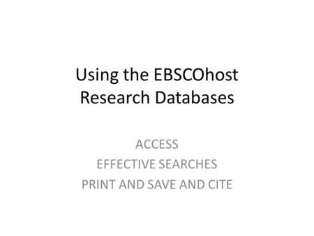 Using the EBSCOhost Research Databases ACCESS EFFECTIVE SEARCHES PRINT AND SAVE AND CITE.