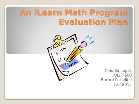 An iLearn Math Program Evaluation Plan An iLearn Math Program Evaluation Plan Claudia Lopez OLIT 508 Barbra Portzline Fall 2012.