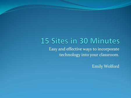 Easy and effective ways to incorporate technology into your classroom. Emily Wolford.