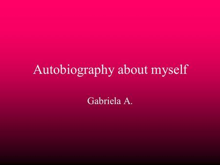 Autobiography about myself Gabriela A.. My Life I was born in Kalamazoo Ohio *When I was in preschool I was mean and nice to who ever treated me that.