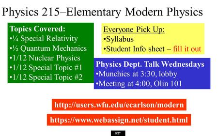 Physics 215–Elementary Modern Physics Everyone Pick Up: Syllabus Student Info sheet – fill it out  8/27 https://www.webassign.net/student.html.