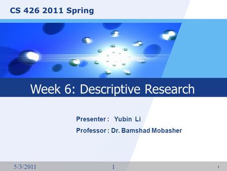 CS 426 2011 Spring 5/3/20111 1 Presenter : Yubin Li Professor : Dr. Bamshad Mobasher Week 6: Descriptive Research.