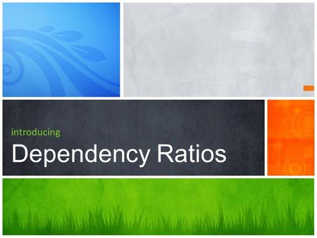 Introducing Dependency Ratios. What's to come… 1 What are dependency Ratios? 2 Impacts of youthful and aging populations.