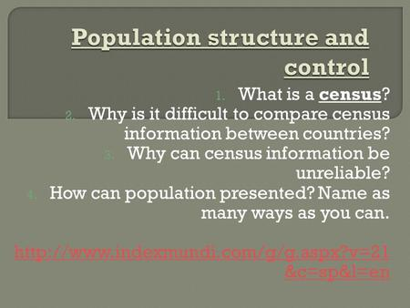 1. What is a census? 2. Why is it difficult to compare census information between countries? 3. Why can census information be unreliable? 4. How can population.