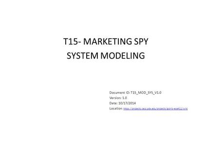 T15- MARKETING SPY SYSTEM MODELING Document ID: T15_MOD_SYS_V1.0 Version: 1.0 Date: 10/17/2014 Location : https://projects.cecs.pdx.edu/projects/golriz-ece411/wikihttps://projects.cecs.pdx.edu/projects/golriz-ece411/wiki.