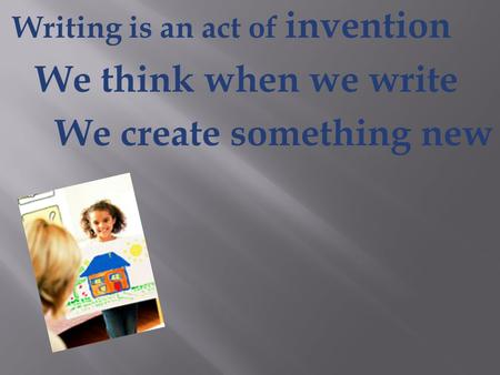 Writing is an act of invention We think when we write We create something new.
