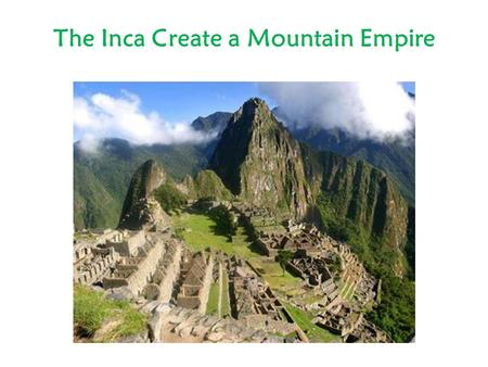 The Inca Create a Mountain Empire. Western coast of South America From present-day Ecuador in north to Chile in South Andes Mountains Largest empire in.