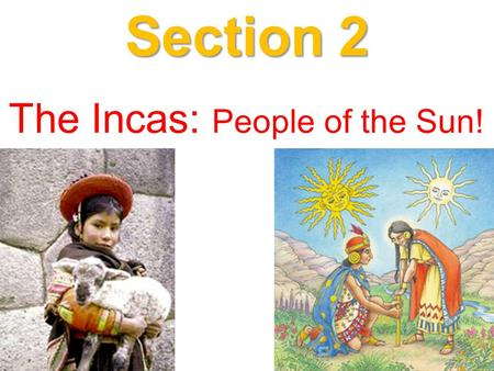 Section 2 The Incas: People of the Sun!. 1. The Incan Civilization dates as far back as 1200AD. 2. However, its reign as a formidable empire of note,