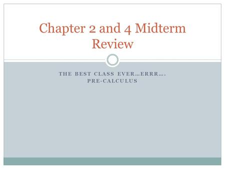 THE BEST CLASS EVER…ERRR…. PRE-CALCULUS Chapter 2 and 4 Midterm Review.