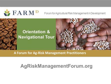 Forum for Agricultural Risk Management in Development AgRiskManagementForum.org A Forum for Ag-Risk Management Practitioners Orientation & Navigational.