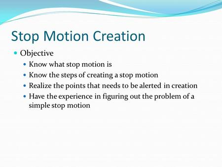 Stop Motion Creation Objective Know what stop motion is Know the steps of creating a stop motion Realize the points that needs to be alerted in creation.