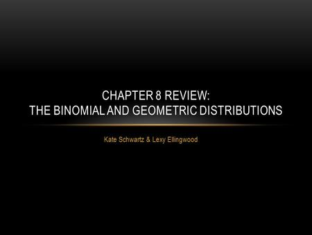 Kate Schwartz & Lexy Ellingwood CHAPTER 8 REVIEW: THE BINOMIAL AND GEOMETRIC DISTRIBUTIONS.