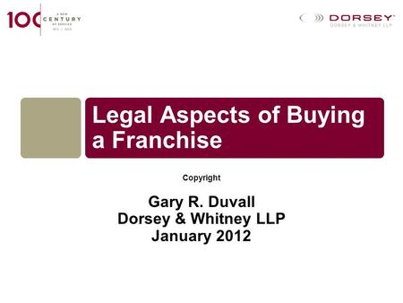 Copyright Gary R. Duvall Dorsey & Whitney LLP January 2012 Legal Aspects of Buying a Franchise.