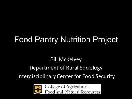 Food Pantry Nutrition Project Bill McKelvey Department of Rural Sociology Interdisciplinary Center for Food Security.