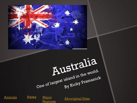 Australia One of largest island in the world. By Ricky Pramanick Animals States Major Features Aboriginal Sites.