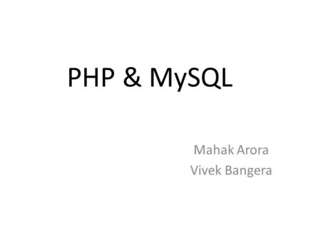 PHP & MySQL Mahak Arora Vivek Bangera. Outline How PHP works Basic scripting in PHP Forms in PHP(GET & POST Variables) SQL basics PHP and MySQL connection.
