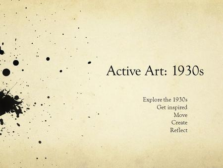 Active Art: 1930s Explore the 1930s Get inspired Move Create Reflect.