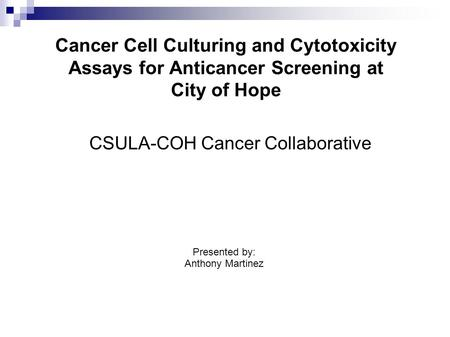 Cancer Cell Culturing and Cytotoxicity Assays for <strong>Anticancer</strong> Screening at City of Hope CSULA-COH Cancer Collaborative Presented by: Anthony Martinez.