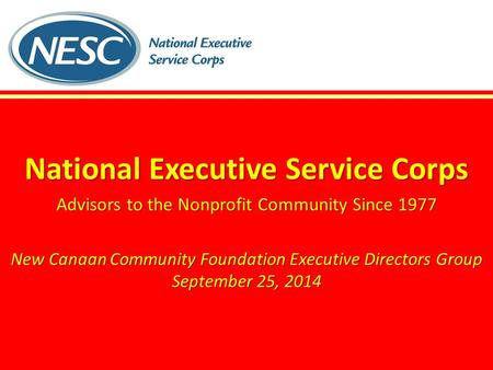 National Executive Service Corps Advisors to the Nonprofit Community Since 1977 New Canaan Community Foundation Executive Directors Group September 25,
