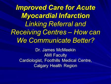 Improved Care for Acute Myocardial Infarction Linking Referral and Receiving Centres – How can We Communicate Better? Dr. James McMeekin AMI Faculty Cardiologist,