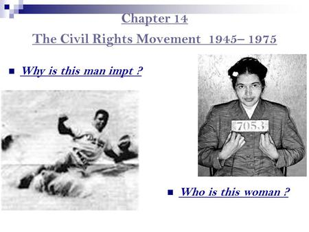 Chapter 14 The Civil Rights Movement 1945– 1975 Who is this woman ? Why is this man impt ?