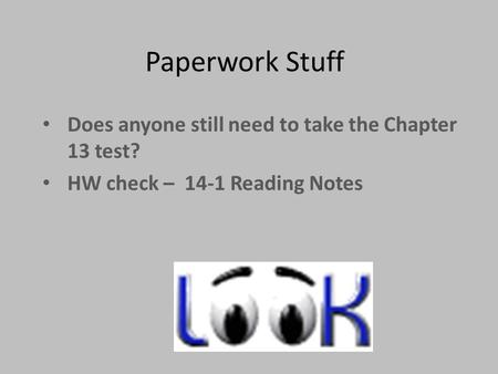 Paperwork Stuff Does anyone still need to take the Chapter 13 test? HW check – 14-1 Reading Notes.
