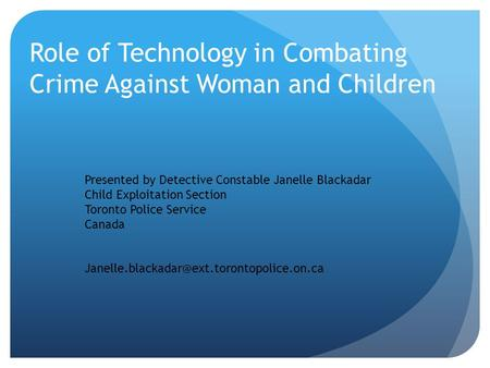 Role of Technology in Combating Crime Against Woman and Children Presented by Detective Constable Janelle Blackadar Child Exploitation Section Toronto.