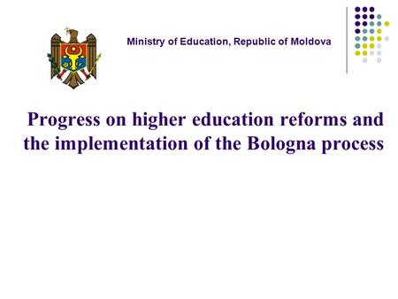 Progress on higher education reforms and the implementation of the Bologna process Ministry of Education, Republic of Moldova.