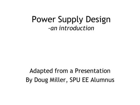 Power Supply Design -an introduction Adapted from a Presentation By Doug Miller, SPU EE Alumnus.
