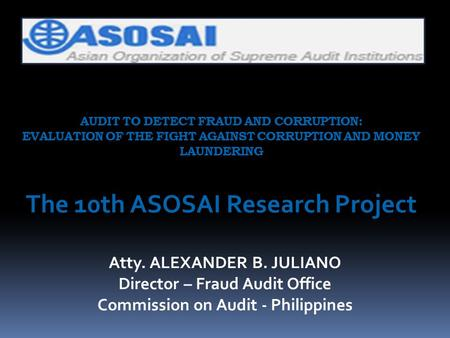 AUDIT TO DETECT FRAUD AND CORRUPTION: EVALUATION OF THE FIGHT AGAINST CORRUPTION AND MONEY LAUNDERING The 10th ASOSAI Research Project Atty. ALEXANDER.