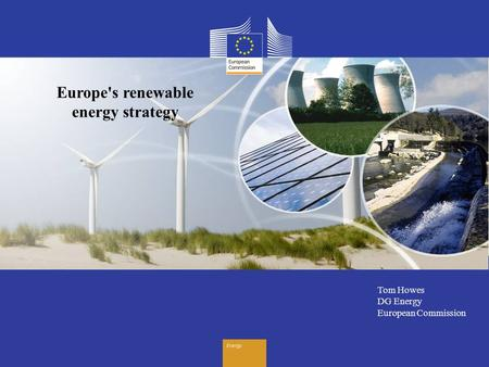 Energy Tom Howes DG Energy European Commission Europe's renewable energy strategy.