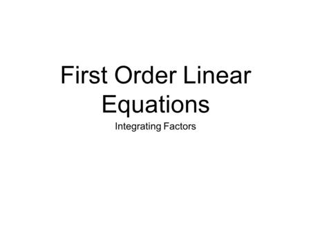 First Order Linear Equations Integrating Factors.