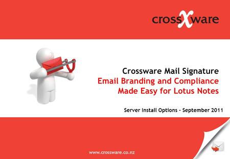 Email management solutions Crossware Mail Signature Email Branding and Compliance Made Easy for Lotus Notes www.crossware.co.nz Server Install Options.