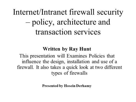 Internet/Intranet firewall security – policy, architecture and transaction services Written by Ray Hunt This presentation will Examines Policies that influence.