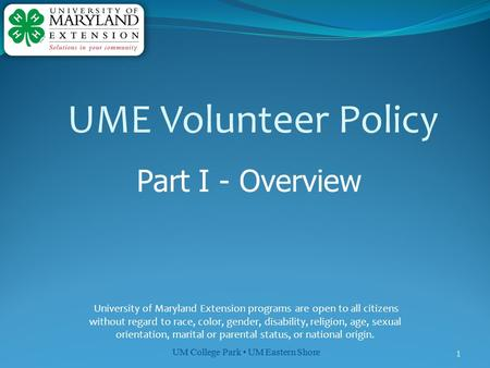 UM College Park UM Eastern Shore 1 UME Volunteer Policy Part I - Overview University of Maryland Extension programs are open to all citizens without regard.