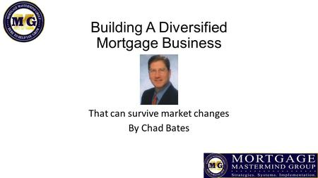Building A Diversified Mortgage Business That can survive market changes By Chad Bates.