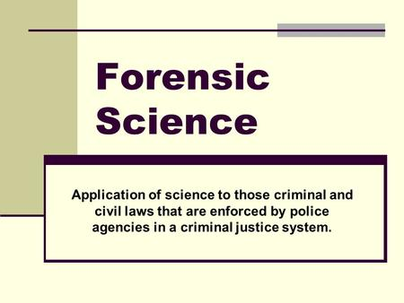 Forensic Science Application of science to those criminal and civil laws that are enforced by police agencies in a criminal justice system.