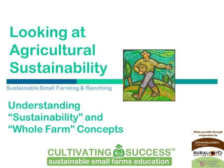"Looking at Agricultural Sustainability Sustainable Small Farming & Ranching Understanding ""Sustainability"" and ""Whole Farm"" Concepts."
