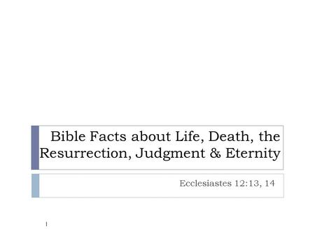 Bible Facts about Life, Death, the Resurrection, Judgment & Eternity Ecclesiastes 12:13, 14 1.