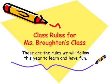 Class Rules for Ms. Broughton's Class These are the rules we will follow this year to learn and have fun.