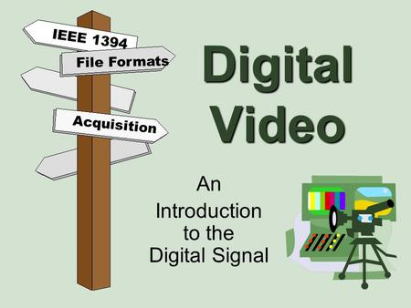 Digital Video An Introduction to the Digital Signal File Formats Acquisition IEEE 1394.