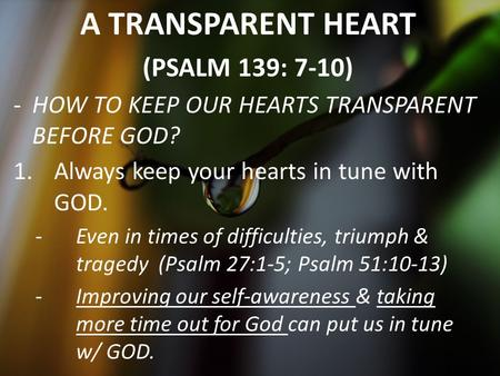 A TRANSPARENT HEART (PSALM 139: 7-10) -H-HOW TO KEEP OUR HEARTS TRANSPARENT BEFORE GOD? 1.Always keep your hearts in tune with GOD. -E-Even in times of.