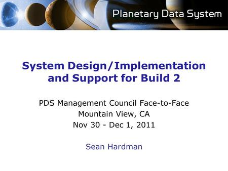 System Design/Implementation and Support for Build 2 PDS Management Council Face-to-Face Mountain View, CA Nov 30 - Dec 1, 2011 Sean Hardman.