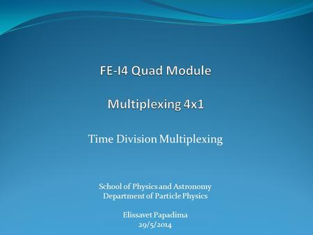 Time Division Multiplexing School of Physics and Astronomy Department of Particle Physics Elissavet Papadima 29/5/2014.