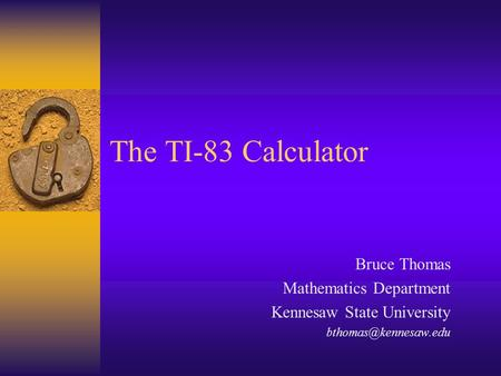 The TI-83 Calculator Bruce Thomas Mathematics Department Kennesaw State University