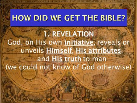HOW DID WE GET THE BIBLE? 1. REVELATION initiative HimselfHis attributes His truth God, on His own initiative, reveals or unveils Himself, His attributes,