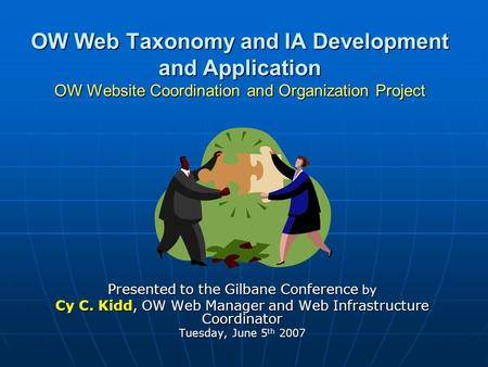 OW Web Taxonomy and IA Development and Application OW Website Coordination and Organization Project Presented to the Gilbane Conference by Cy C. Kidd,